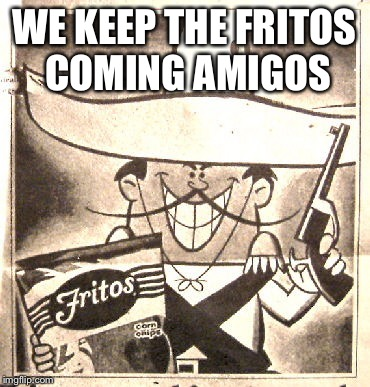 WE KEEP THE FRITOS COMING AMIGOS | made w/ Imgflip meme maker