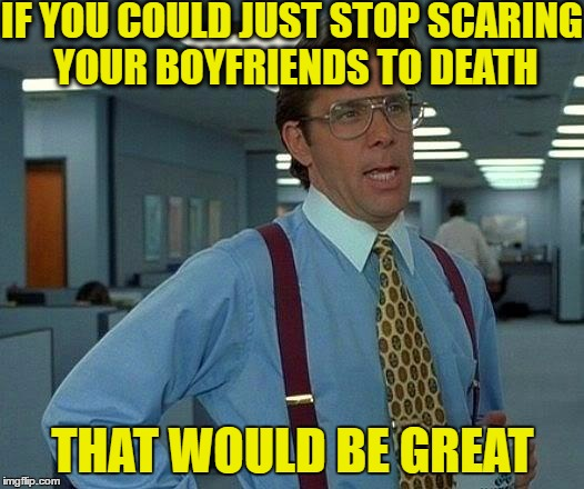 That Would Be Great Meme | IF YOU COULD JUST STOP SCARING YOUR BOYFRIENDS TO DEATH THAT WOULD BE GREAT | image tagged in memes,that would be great | made w/ Imgflip meme maker