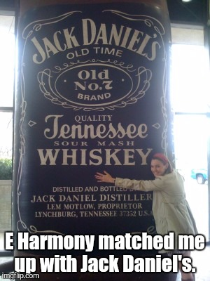 157Niue.jpg | E Harmony matched me up with Jack Daniel's. | image tagged in 157niuejpg | made w/ Imgflip meme maker