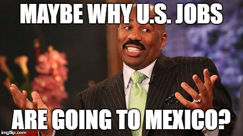 Steve Harvey Meme | MAYBE WHY U.S. JOBS ARE GOING TO MEXICO? | image tagged in memes,steve harvey | made w/ Imgflip meme maker