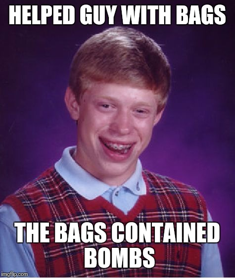 Bad Luck Brian Meme | HELPED GUY WITH BAGS THE BAGS CONTAINED BOMBS | image tagged in memes,bad luck brian | made w/ Imgflip meme maker