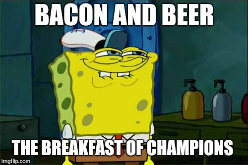 Dont You Squidward Meme | BACON AND BEER THE BREAKFAST OF CHAMPIONS | image tagged in memes,dont you squidward | made w/ Imgflip meme maker