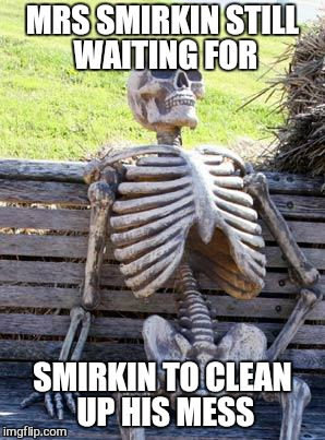 Waiting Skeleton Meme | MRS SMIRKIN STILL WAITING FOR SMIRKIN TO CLEAN UP HIS MESS | image tagged in memes,waiting skeleton | made w/ Imgflip meme maker