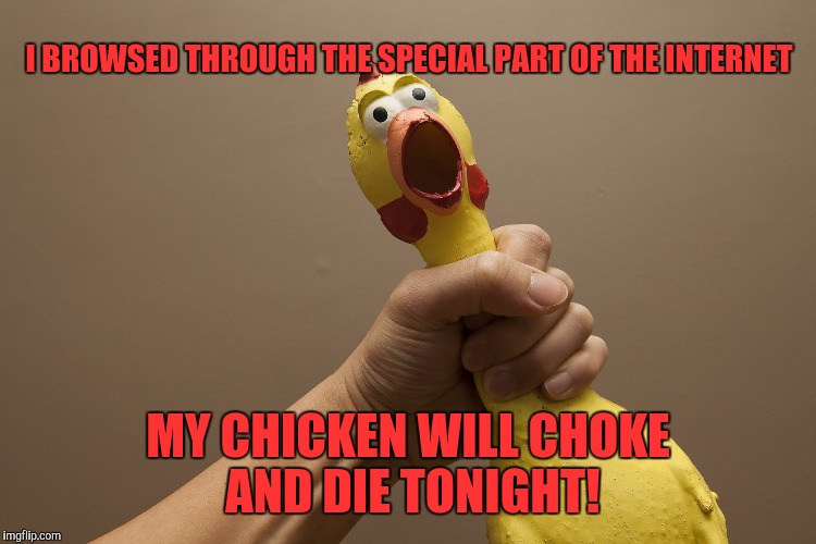 Choke! | I BROWSED THROUGH THE SPECIAL PART OF THE INTERNET MY CHICKEN WILL CHOKE AND DIE TONIGHT! | image tagged in rubber chicken,memes,funny memes,funny,choke | made w/ Imgflip meme maker