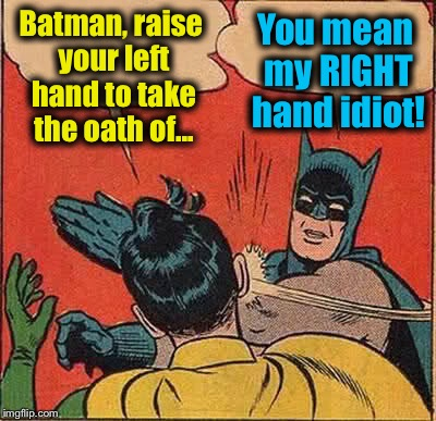 After his 7 day drinking binge, Batman unfortunately makes a scene while taking the Oath to Protect Left Handed Citizens | Batman, raise your left hand to take the oath of... You mean my RIGHT hand idiot! | image tagged in memes,batman slapping robin,evilmandoevil,funny | made w/ Imgflip meme maker