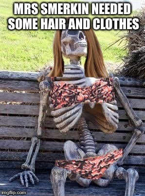 Waiting Skelton girl | MRS SMERKIN NEEDED SOME HAIR AND CLOTHES | image tagged in waiting skelton girl | made w/ Imgflip meme maker