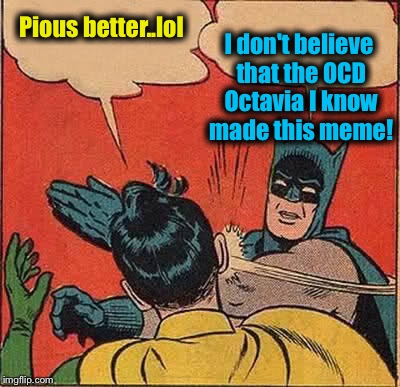 Batman Slapping Robin Meme | Pious better..lol I don't believe that the OCD Octavia I know made this meme! | image tagged in memes,batman slapping robin | made w/ Imgflip meme maker