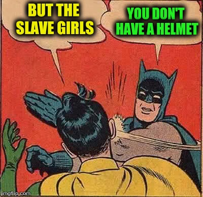 Batman Slapping Robin Meme | BUT THE SLAVE GIRLS YOU DON'T HAVE A HELMET | image tagged in memes,batman slapping robin | made w/ Imgflip meme maker