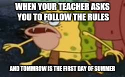 caveman spongebob | WHEN YOUR TEACHER ASKS YOU TO FOLLOW THE RULES AND TOMMROW IS THE FIRST DAY OF SUMMER | image tagged in caveman spongebob | made w/ Imgflip meme maker