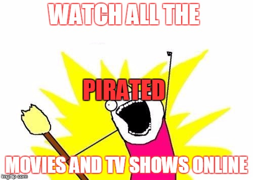 X All The Y Meme | WATCH ALL THE MOVIES AND TV SHOWS ONLINE PIRATED | image tagged in memes,x all the y | made w/ Imgflip meme maker