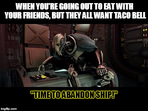 "WHEN YOU'RE GOING OUT TO EAT WITH YOUR FRIENDS, BUT THEY ALL WANT TACO BELL ""TIME TO ABANDON SHIP!"" 