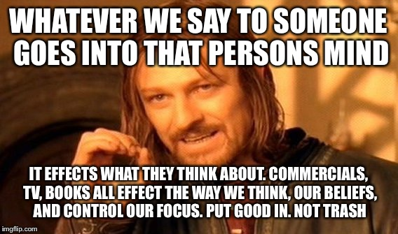 One Does Not Simply Meme | WHATEVER WE SAY TO SOMEONE GOES INTO THAT PERSONS MIND IT EFFECTS WHAT THEY THINK ABOUT. COMMERCIALS, TV, BOOKS ALL EFFECT THE WAY WE THINK, | image tagged in memes,one does not simply | made w/ Imgflip meme maker