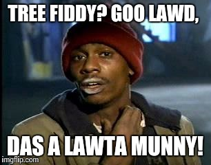 Y'all Got Any More Of That Meme | TREE FIDDY? GOO LAWD, DAS A LAWTA MUNNY! | image tagged in memes,yall got any more of | made w/ Imgflip meme maker