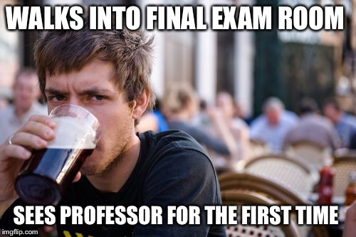 Finals for me are this week, so for all the imgflip college students, good luck!  | WALKS INTO FINAL EXAM ROOM SEES PROFESSOR FOR THE FIRST TIME | image tagged in memes,lazy college senior | made w/ Imgflip meme maker