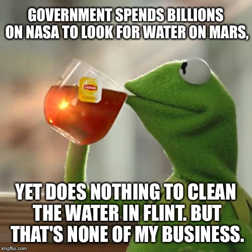 Poisoned Water Mars and Flint | GOVERNMENT SPENDS BILLIONS ON NASA TO LOOK FOR WATER ON MARS, YET DOES NOTHING TO CLEAN THE WATER IN FLINT. BUT THAT'S NONE OF MY BUSINESS. | image tagged in memes,but thats none of my business,kermit the frog,flint water,mars,nasa | made w/ Imgflip meme maker