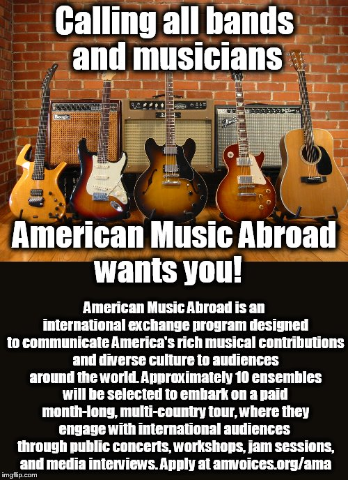 Apply to American Music Abroad for month-long, multi-national paid tour . | Calling all bands and musicians American Music Abroad is an international exchange program designed to communicate America's rich musical co | image tagged in memes,wanted,bands,musicians,tour,music | made w/ Imgflip meme maker