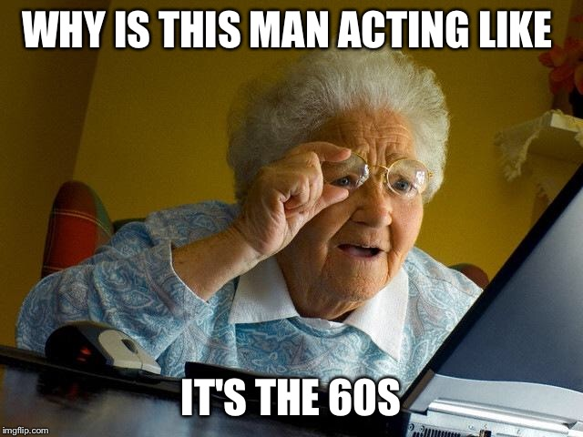 Grandma Finds The Internet Meme | WHY IS THIS MAN ACTING LIKE IT'S THE 60S | image tagged in memes,grandma finds the internet | made w/ Imgflip meme maker