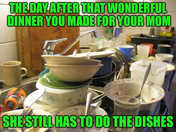 dirty dishes | THE DAY AFTER THAT WONDERFUL DINNER YOU MADE FOR YOUR MOM SHE STILL HAS TO DO THE DISHES | image tagged in dirty dishes | made w/ Imgflip meme maker