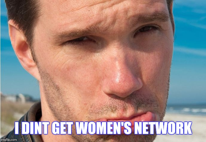 I DINT GET WOMEN'S NETWORK | made w/ Imgflip meme maker