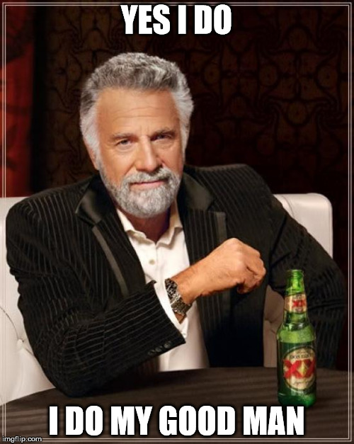 The Most Interesting Man In The World Meme | YES I DO I DO MY GOOD MAN | image tagged in memes,the most interesting man in the world | made w/ Imgflip meme maker