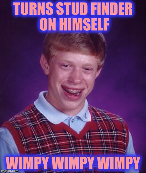 Bad Luck Brian Meme | TURNS STUD FINDER ON HIMSELF WIMPY WIMPY WIMPY | image tagged in memes,bad luck brian | made w/ Imgflip meme maker