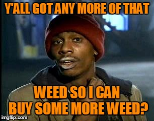 Y'ALL GOT ANY MORE OF THAT WEED SO I CAN BUY SOME MORE WEED? | made w/ Imgflip meme maker