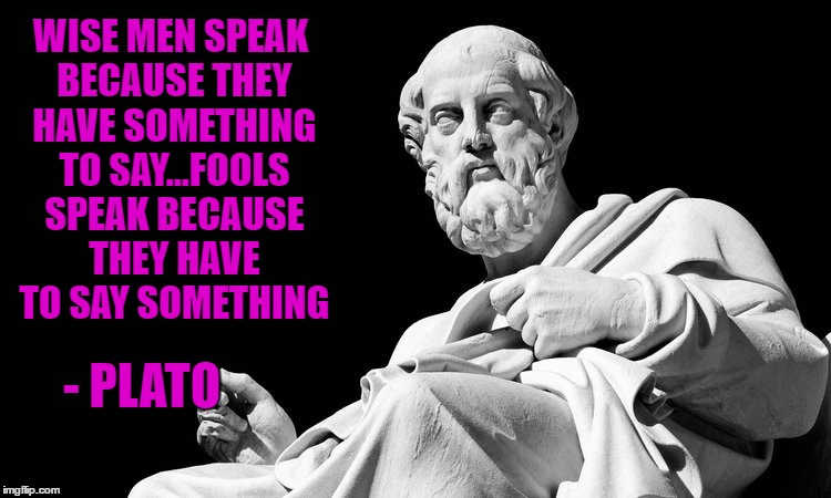 This is my philosophy on trolls as well...LOL  Philosopher Week - A NemoNeem1221 Event - May 15-21 | WISE MEN SPEAK BECAUSE THEY HAVE SOMETHING TO SAY...FOOLS SPEAK BECAUSE THEY HAVE TO SAY SOMETHING - PLATO | image tagged in plato,memes,philosophers,philosopher week,funny,true story | made w/ Imgflip meme maker