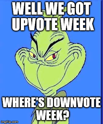 Good Grinch | WELL WE GOT UPVOTE WEEK WHERE'S DOWNVOTE WEEK? | image tagged in good grinch | made w/ Imgflip meme maker