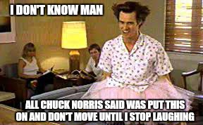 I DON'T KNOW MAN ALL CHUCK NORRIS SAID WAS PUT THIS ON AND DON'T MOVE UNTIL I STOP LAUGHING | image tagged in memes,chuck norris week,funny | made w/ Imgflip meme maker