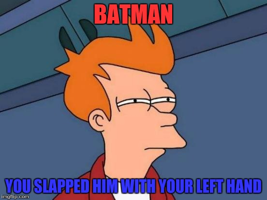 Futurama Fry Meme | BATMAN YOU SLAPPED HIM WITH YOUR LEFT HAND | image tagged in memes,futurama fry | made w/ Imgflip meme maker