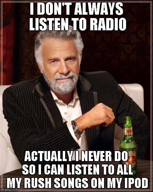 The Most Interesting Man In The World Meme | I DON'T ALWAYS LISTEN TO RADIO ACTUALLY I NEVER DO SO I CAN LISTEN TO ALL MY RUSH SONGS ON MY IPOD | image tagged in memes,the most interesting man in the world | made w/ Imgflip meme maker