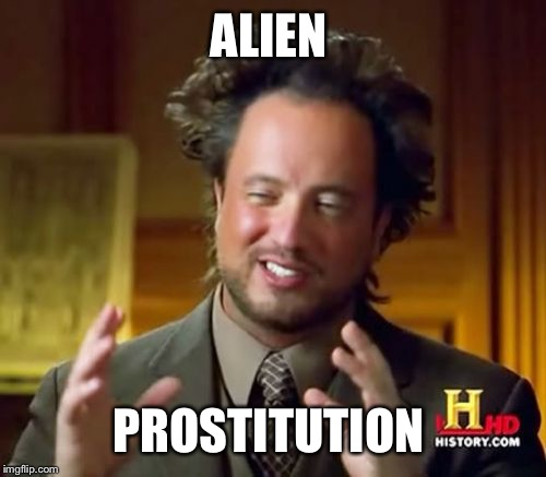 Ancient Aliens Meme | ALIEN PROSTITUTION | image tagged in memes,ancient aliens | made w/ Imgflip meme maker