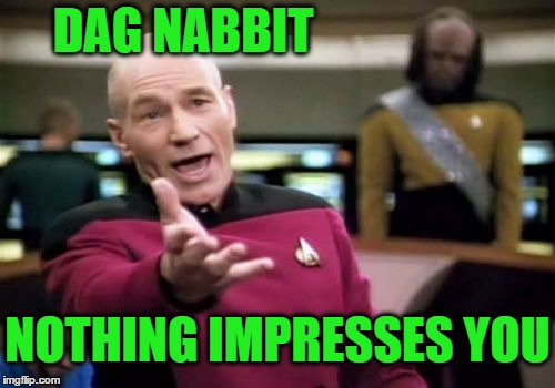 Picard Wtf Meme | DAG NABBIT NOTHING IMPRESSES YOU | image tagged in memes,picard wtf | made w/ Imgflip meme maker