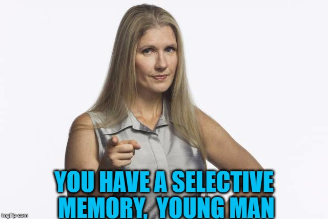 scolding mom | YOU HAVE A SELECTIVE MEMORY,  YOUNG MAN | image tagged in scolding mom | made w/ Imgflip meme maker