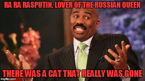 Steve Harvey Meme | RA RA RASPUTIN, LOVER OF THE RUSSIAN QUEEN THERE WAS A CAT THAT REALLY WAS GONE | image tagged in memes,steve harvey | made w/ Imgflip meme maker