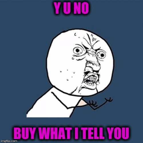 Y U No Meme | Y U NO BUY WHAT I TELL YOU | image tagged in memes,y u no | made w/ Imgflip meme maker