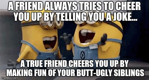 Excited Minions Meme | A FRIEND ALWAYS TRIES TO CHEER YOU UP BY TELLING YOU A JOKE... A TRUE FRIEND CHEERS YOU UP BY MAKING FUN OF YOUR BUTT-UGLY SIBLINGS | image tagged in memes,excited minions | made w/ Imgflip meme maker