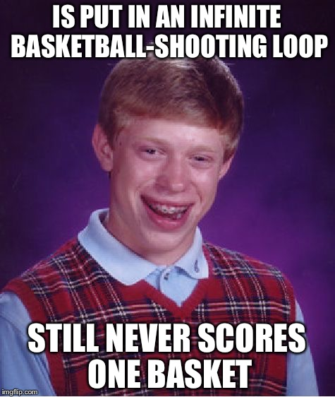 Bad Luck Brian Meme | IS PUT IN AN INFINITE BASKETBALL-SHOOTING LOOP STILL NEVER SCORES ONE BASKET | image tagged in memes,bad luck brian | made w/ Imgflip meme maker