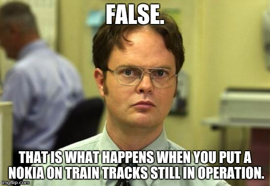 FALSE. THAT IS WHAT HAPPENS WHEN YOU PUT A NOKIA ON TRAIN TRACKS STILL IN OPERATION. | made w/ Imgflip meme maker