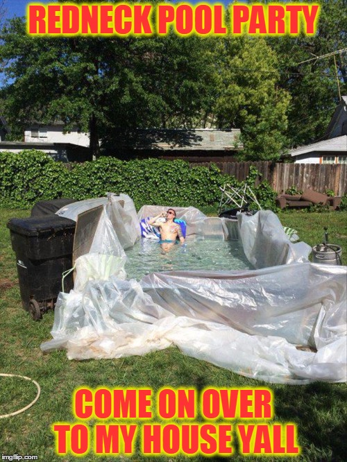 It's Beginning To Feel A Lot Like Summer | REDNECK POOL PARTY COME ON OVER TO MY HOUSE YALL | image tagged in meme,funny,pool party,summer fun,redneck | made w/ Imgflip meme maker