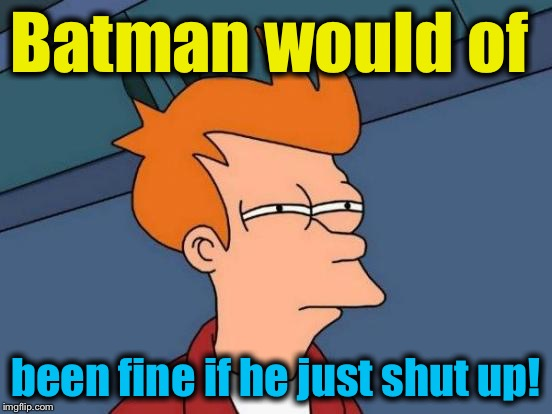 Futurama Fry Meme | Batman would of been fine if he just shut up! | image tagged in memes,futurama fry | made w/ Imgflip meme maker