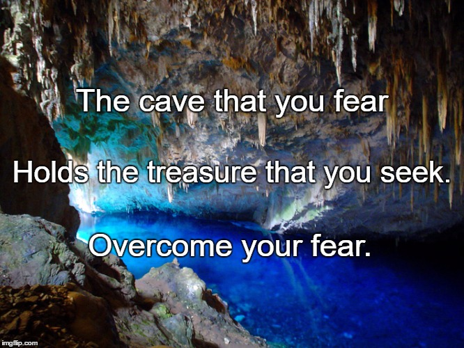 Cave |  The cave that you fear; Holds the treasure that you seek. Overcome your fear. | image tagged in cave | made w/ Imgflip meme maker