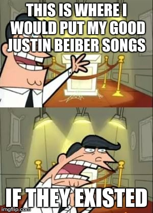 This Is Where I'd Put My Trophy If I Had One Meme | THIS IS WHERE I WOULD PUT MY GOOD JUSTIN BEIBER SONGS IF THEY EXISTED | image tagged in memes,this is where i'd put my trophy if i had one | made w/ Imgflip meme maker