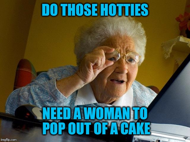Grandma Finds The Internet Meme | DO THOSE HOTTIES NEED A WOMAN TO POP OUT OF A CAKE | image tagged in memes,grandma finds the internet | made w/ Imgflip meme maker