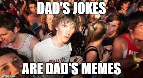 Think about it, repetition and cringe.  | DAD'S JOKES ARE DAD'S MEMES | image tagged in memes,sudden clarity clarence | made w/ Imgflip meme maker