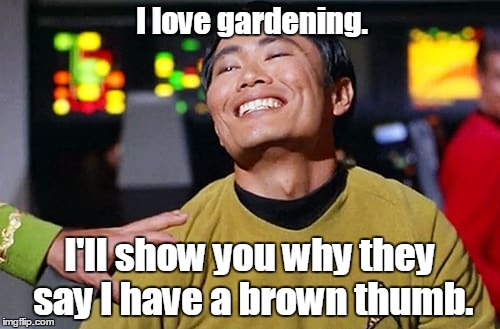 George Tekei | I love gardening. I'll show you why they say I have a brown thumb. | image tagged in george tekei | made w/ Imgflip meme maker