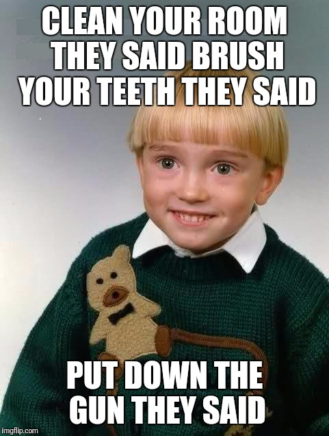 That look | CLEAN YOUR ROOM THEY SAID BRUSH YOUR TEETH THEY SAID PUT DOWN THE GUN THEY SAID | image tagged in little kid,memes | made w/ Imgflip meme maker