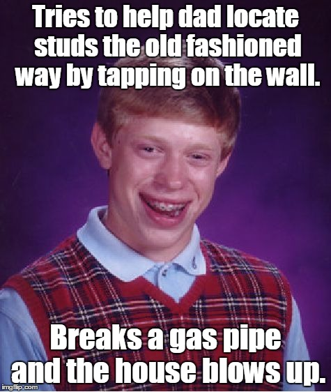 Bad Luck Brian Meme | Tries to help dad locate studs the old fashioned way by tapping on the wall. Breaks a gas pipe and the house blows up. | image tagged in memes,bad luck brian | made w/ Imgflip meme maker