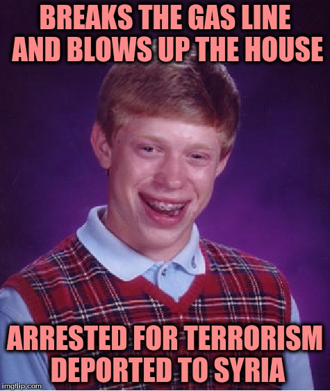 Bad Luck Brian Meme | BREAKS THE GAS LINE AND BLOWS UP THE HOUSE ARRESTED FOR TERRORISM DEPORTED TO SYRIA | image tagged in memes,bad luck brian | made w/ Imgflip meme maker