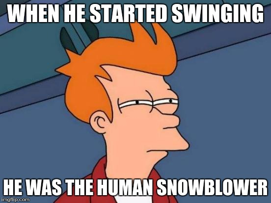 Futurama Fry Meme | WHEN HE STARTED SWINGING HE WAS THE HUMAN SNOWBLOWER | image tagged in memes,futurama fry | made w/ Imgflip meme maker